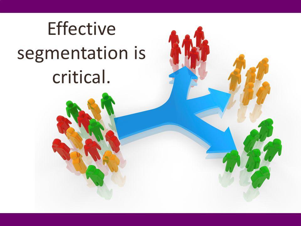 Effective segmentation is critical.