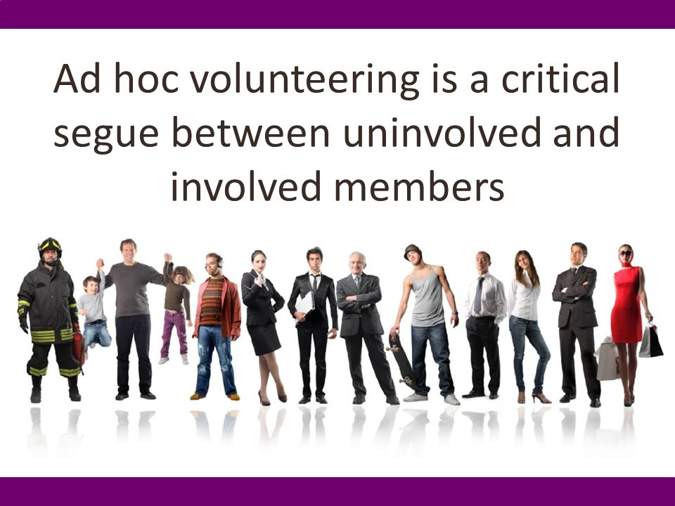 Ad hoc volunteering is a critical segue between uninvolved and involved members
