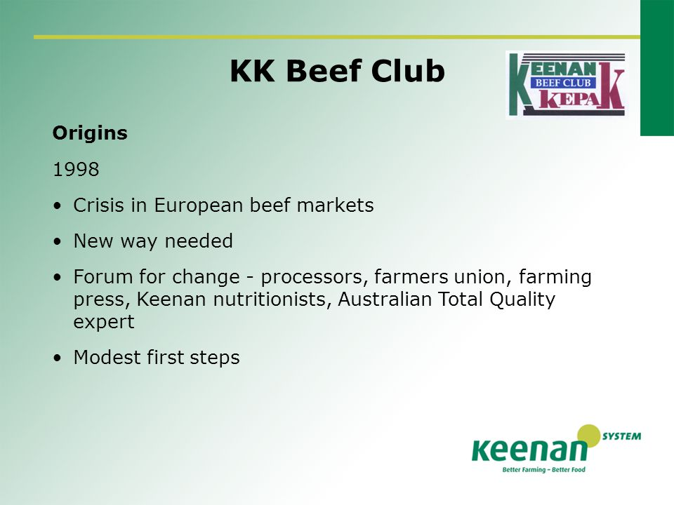 KK Beef Club Origins 1998 Crisis in European beef markets New way needed Forum for change - processors, farmers union, farming press, Keenan nutritionists, Australian Total Quality expert Modest first steps