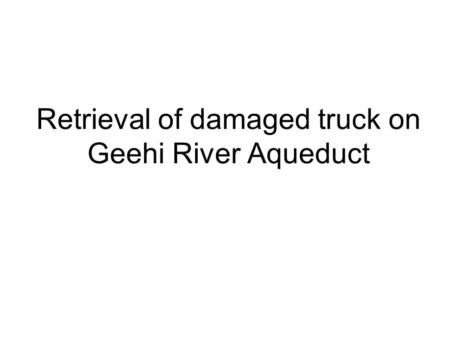 Damaged truck retrieval The damaged vehicle is situated on the Geehi river Aqueduct between Andersons Spur and Snake Creek ( CH 25809 ).