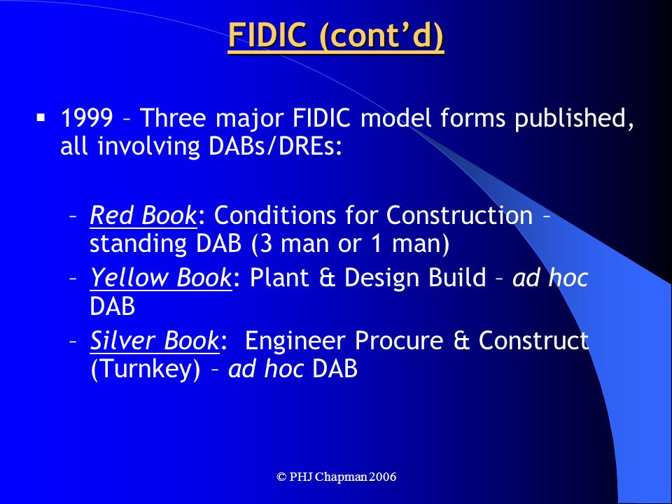 © PHJ Chapman 2006 FIDIC (cont'd)  1999 – Three major FIDIC model forms published, all involving DABs/DREs: –Red Book: Conditions for Construction – standing DAB (3 man or 1 man) –Yellow Book: Plant & Design Build – ad hoc DAB –Silver Book: Engineer Procure & Construct (Turnkey) – ad hoc DAB