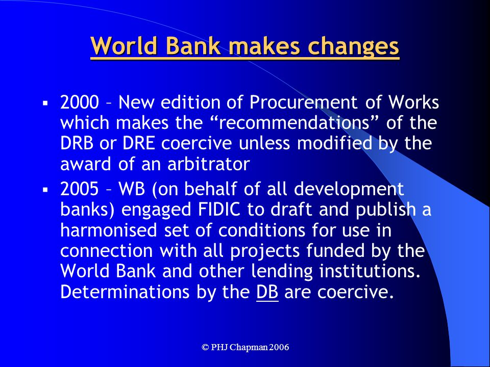 © PHJ Chapman 2006 World Bank makes changes  2000 – New edition of Procurement of Works which makes the recommendations of the DRB or DRE coercive unless modified by the award of an arbitrator  2005 – WB (on behalf of all development banks) engaged FIDIC to draft and publish a harmonised set of conditions for use in connection with all projects funded by the World Bank and other lending institutions.