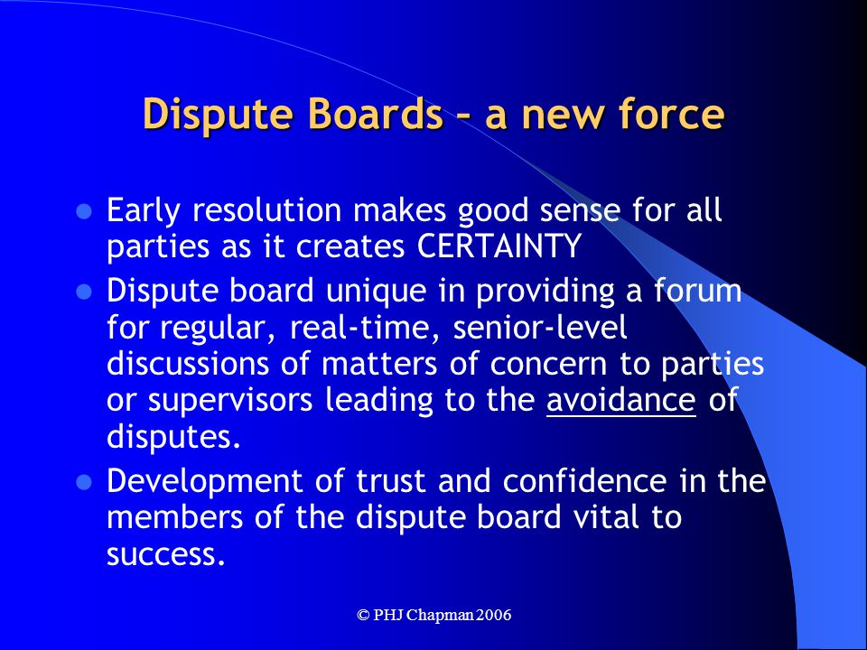 © PHJ Chapman 2006 Dispute Boards – a new force Early resolution makes good sense for all parties as it creates CERTAINTY Dispute board unique in providing a forum for regular, real-time, senior-level discussions of matters of concern to parties or supervisors leading to the avoidance of disputes.