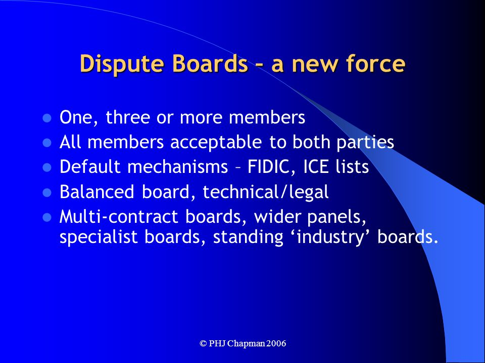 © PHJ Chapman 2006 Dispute Boards – a new force One, three or more members All members acceptable to both parties Default mechanisms – FIDIC, ICE lists Balanced board, technical/legal Multi-contract boards, wider panels, specialist boards, standing 'industry' boards.