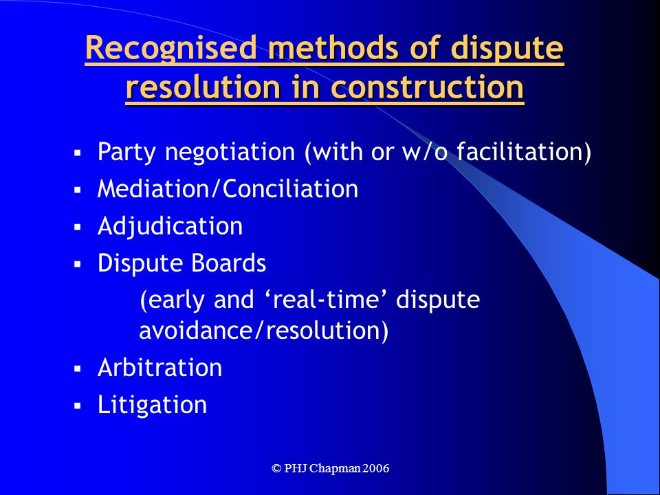 © PHJ Chapman 2006 methods of dispute resolution in construction Recognised methods of dispute resolution in construction  Party negotiation (with or w/o facilitation)  Mediation/Conciliation  Adjudication  Dispute Boards (early and 'real-time' dispute avoidance/resolution)  Arbitration  Litigation
