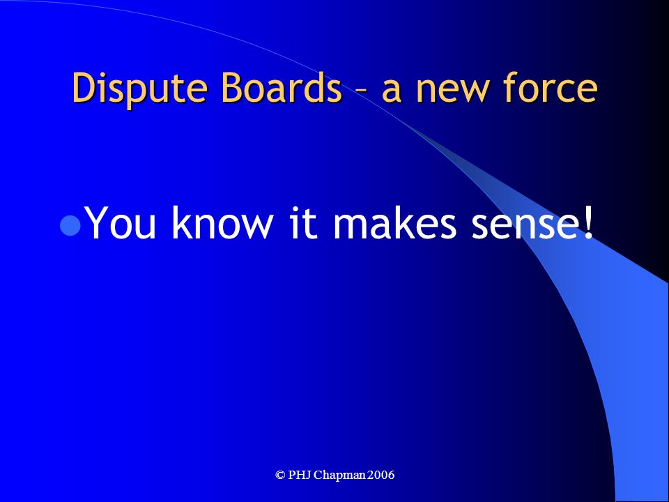 © PHJ Chapman 2006 Dispute Boards – a new force You know it makes sense!