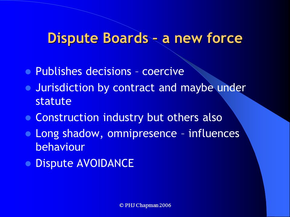 © PHJ Chapman 2006 Dispute Boards – a new force Publishes decisions – coercive Jurisdiction by contract and maybe under statute Construction industry but others also Long shadow, omnipresence – influences behaviour Dispute AVOIDANCE