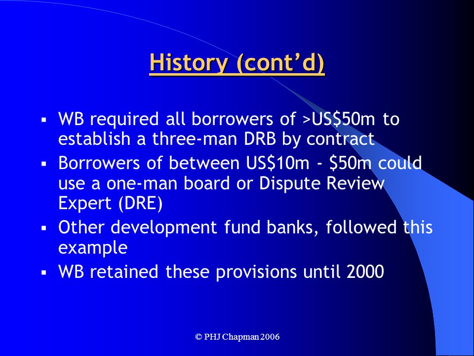© PHJ Chapman 2006 History (cont'd)  WB required all borrowers of >US$50m to establish a three-man DRB by contract  Borrowers of between US$10m - $50m could use a one-man board or Dispute Review Expert (DRE)  Other development fund banks, followed this example  WB retained these provisions until 2000