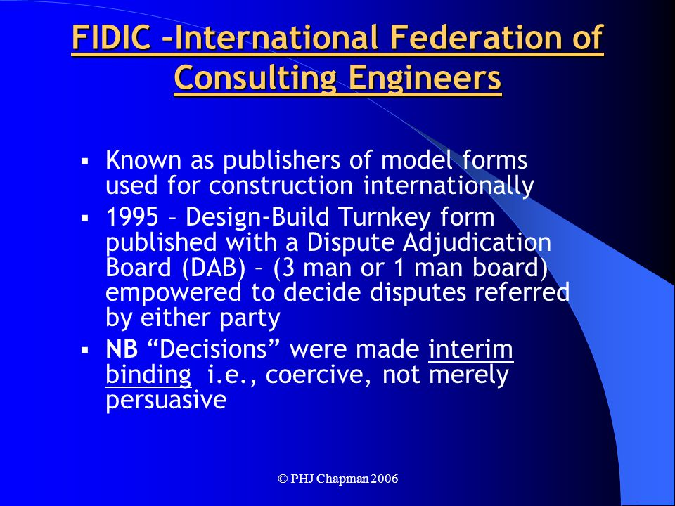 © PHJ Chapman 2006 FIDIC –International Federation of Consulting Engineers  Known as publishers of model forms used for construction internationally  1995 – Design-Build Turnkey form published with a Dispute Adjudication Board (DAB) – (3 man or 1 man board) empowered to decide disputes referred by either party  NB Decisions were made interim binding i.e., coercive, not merely persuasive