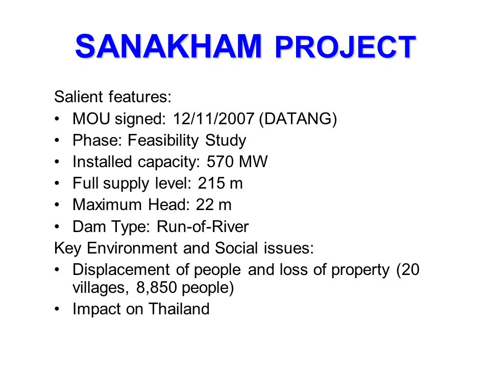 SANAKHAM PROJECT Salient features: MOU signed: 12/11/2007 (DATANG) Phase: Feasibility Study Installed capacity: 570 MW Full supply level: 215 m Maximu