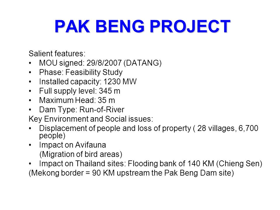 PAK BENG PROJECT Salient features: MOU signed: 29/8/2007 (DATANG) Phase: Feasibility Study Installed capacity: 1230 MW Full supply level: 345 m Maximu