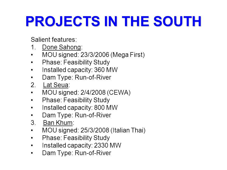 PROJECTS IN THE SOUTH Salient features: 1.Done Sahong: MOU signed: 23/3/2006 (Mega First) Phase: Feasibility Study Installed capacity: 360 MW Dam Type