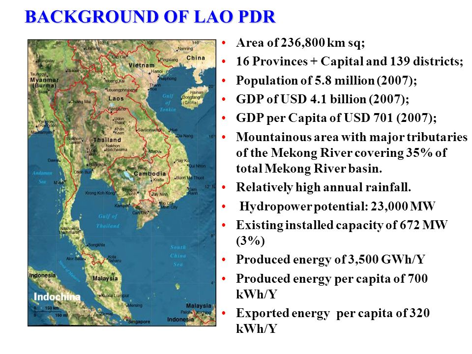 BACKGROUND OF LAO PDR Area of 236,800 km sq; 16 Provinces + Capital and 139 districts; Population of 5.8 million (2007); GDP of USD 4.1 billion (2007)
