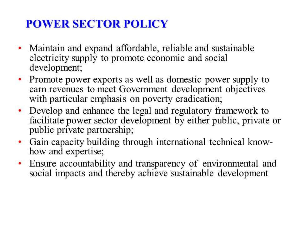 POWER SECTOR POLICY Maintain and expand affordable, reliable and sustainable electricity supply to promote economic and social development; Promote po