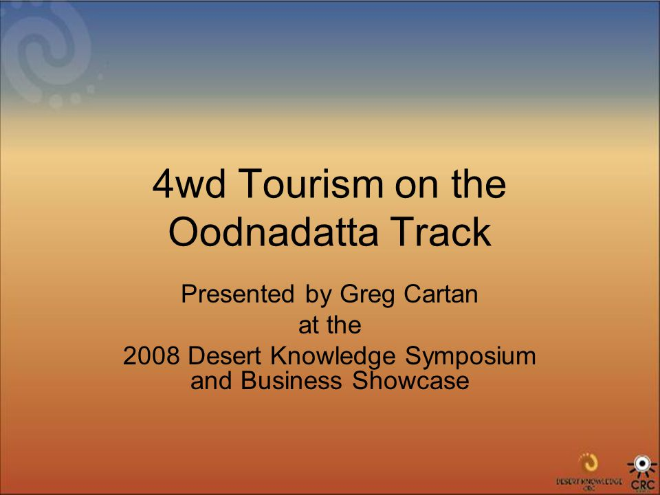 4wd Tourism on the Oodnadatta Track Presented by Greg Cartan at the 2008 Desert Knowledge Symposium and Business Showcase