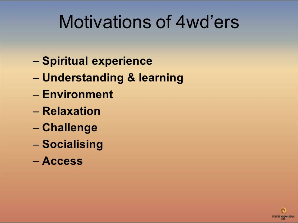 Motivations of 4wd'ers –Spiritual experience –Understanding & learning –Environment –Relaxation –Challenge –Socialising –Access