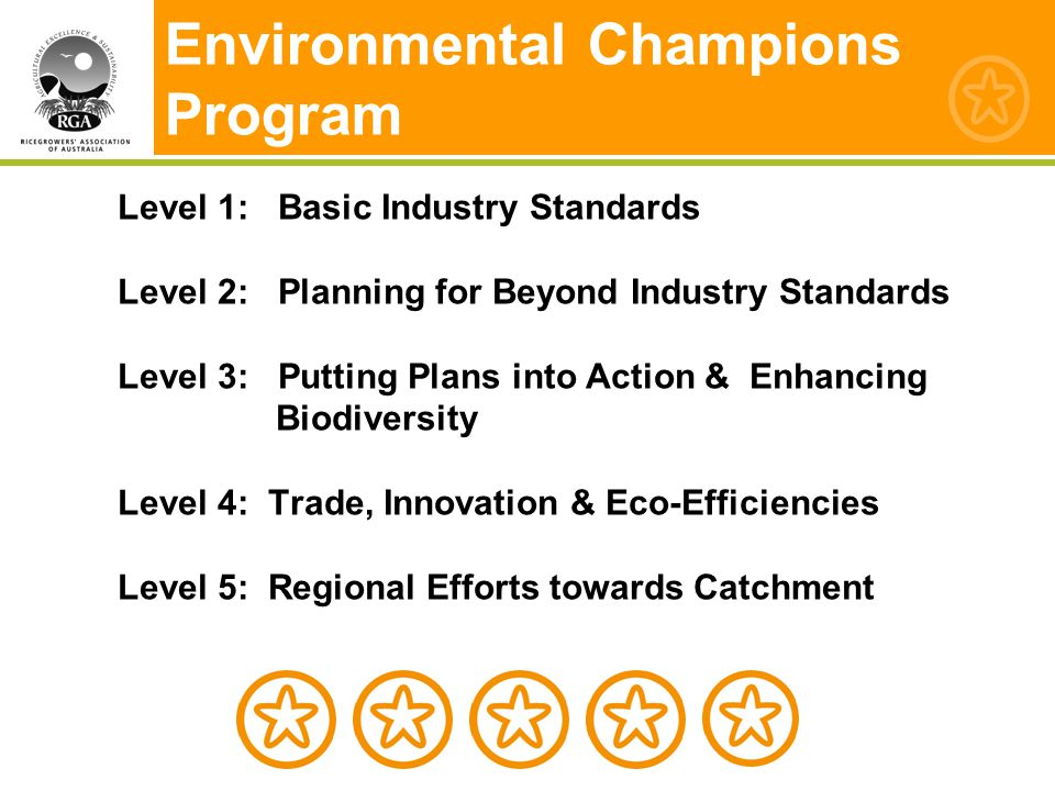 Environmental Champions Program Level 1: Basic Industry Standards Level 2: Planning for Beyond Industry Standards Level 3: Putting Plans into Action & Enhancing Biodiversity Level 4: Trade, Innovation & Eco-Efficiencies Level 5: Regional Efforts towards Catchment