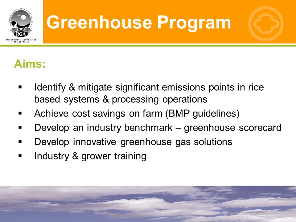 Greenhouse Program Aims:  Identify & mitigate significant emissions points in rice based systems & processing operations  Achieve cost savings on farm (BMP guidelines)  Develop an industry benchmark – greenhouse scorecard  Develop innovative greenhouse gas solutions  Industry & grower training