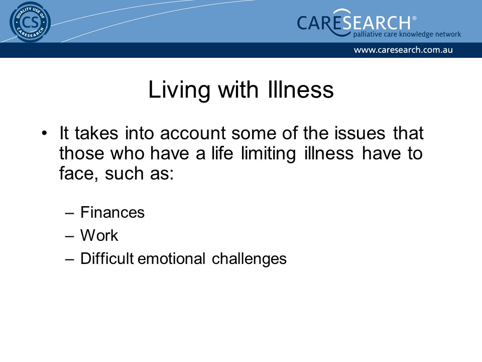 Living with Illness It takes into account some of the issues that those who have a life limiting illness have to face, such as: –Finances –Work –Difficult emotional challenges