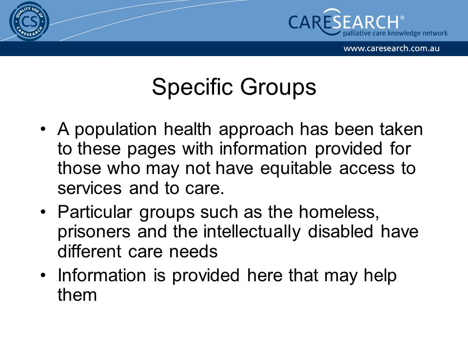 Specific Groups A population health approach has been taken to these pages with information provided for those who may not have equitable access to services and to care.