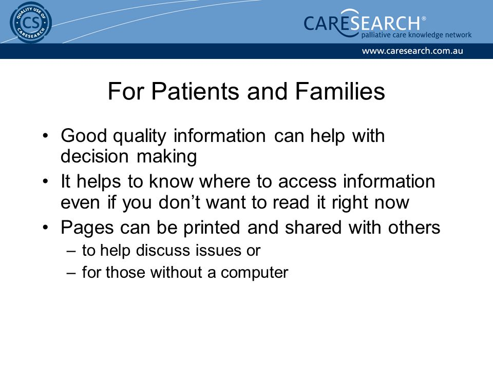 For Patients and Families Good quality information can help with decision making It helps to know where to access information even if you don't want to read it right now Pages can be printed and shared with others –to help discuss issues or –for those without a computer