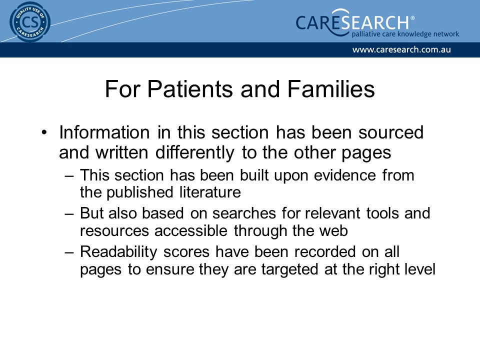 For Patients and Families Information in this section has been sourced and written differently to the other pages –This section has been built upon evidence from the published literature –But also based on searches for relevant tools and resources accessible through the web –Readability scores have been recorded on all pages to ensure they are targeted at the right level