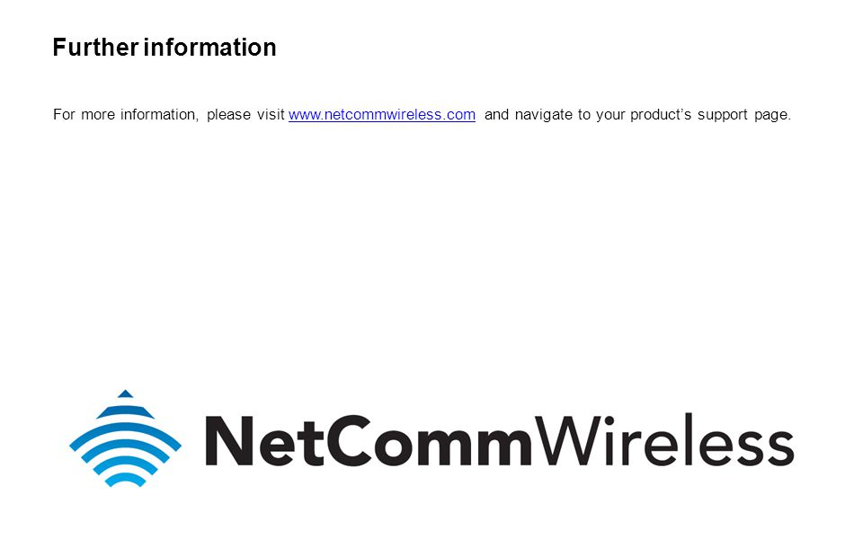 For more information, please visit www.netcommwireless.com and navigate to your product's support page.www.netcommwireless.com Further information