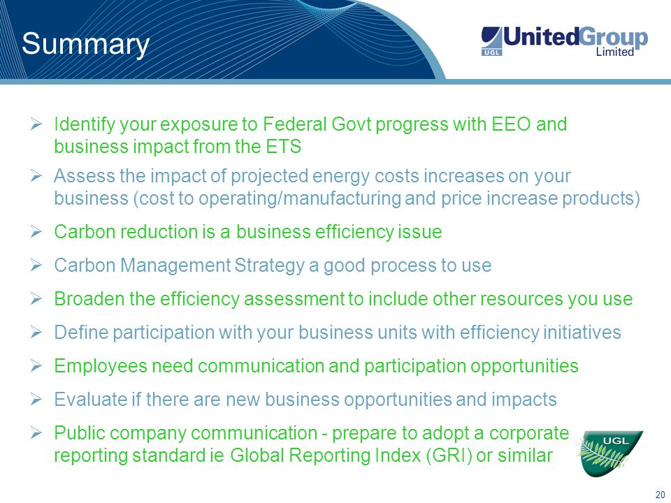 20 Summary  Identify your exposure to Federal Govt progress with EEO and business impact from the ETS  Assess the impact of projected energy costs increases on your business (cost to operating/manufacturing and price increase products)  Carbon reduction is a business efficiency issue  Carbon Management Strategy a good process to use  Broaden the efficiency assessment to include other resources you use  Define participation with your business units with efficiency initiatives  Employees need communication and participation opportunities  Evaluate if there are new business opportunities and impacts  Public company communication - prepare to adopt a corporate reporting standard ie Global Reporting Index (GRI) or similar
