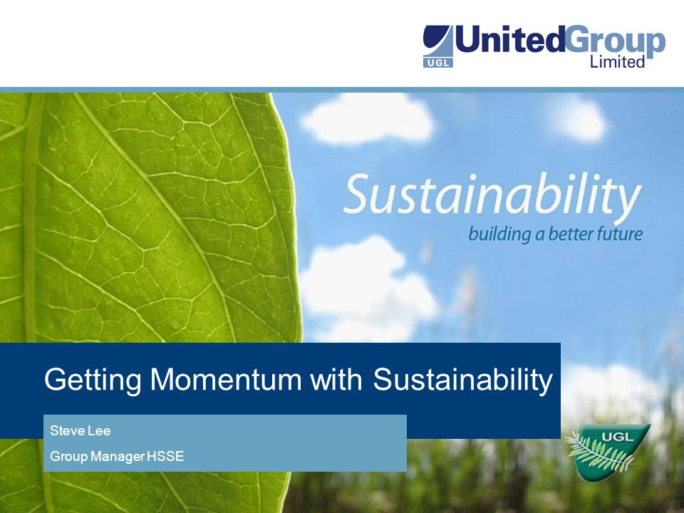 Getting Momentum with Sustainability Steve Lee Group Manager HSSE