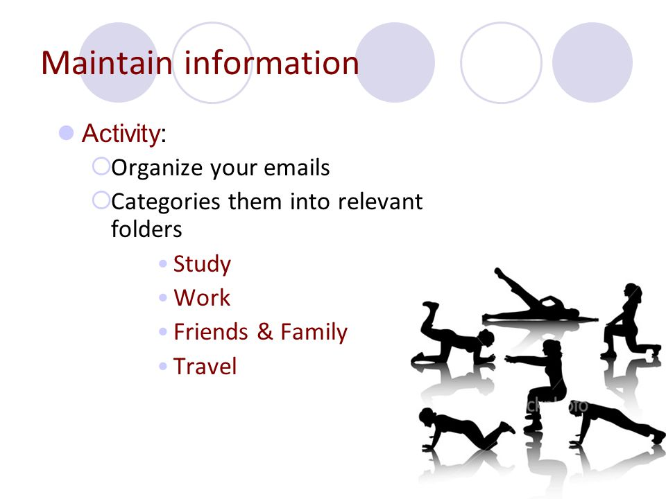 Maintain information Activity: OOrganize your emails CCategories them into relevant folders Study Work Friends & Family Travel