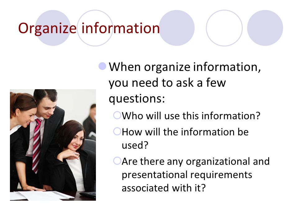 Organize information When organize information, you need to ask a few questions:  Who will use this information?  How will the information be used?