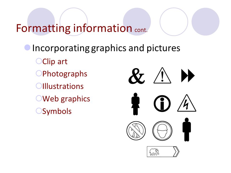 Incorporating graphics and pictures  Clip art  Photographs  Illustrations  Web graphics  Symbols Formatting information cont.
