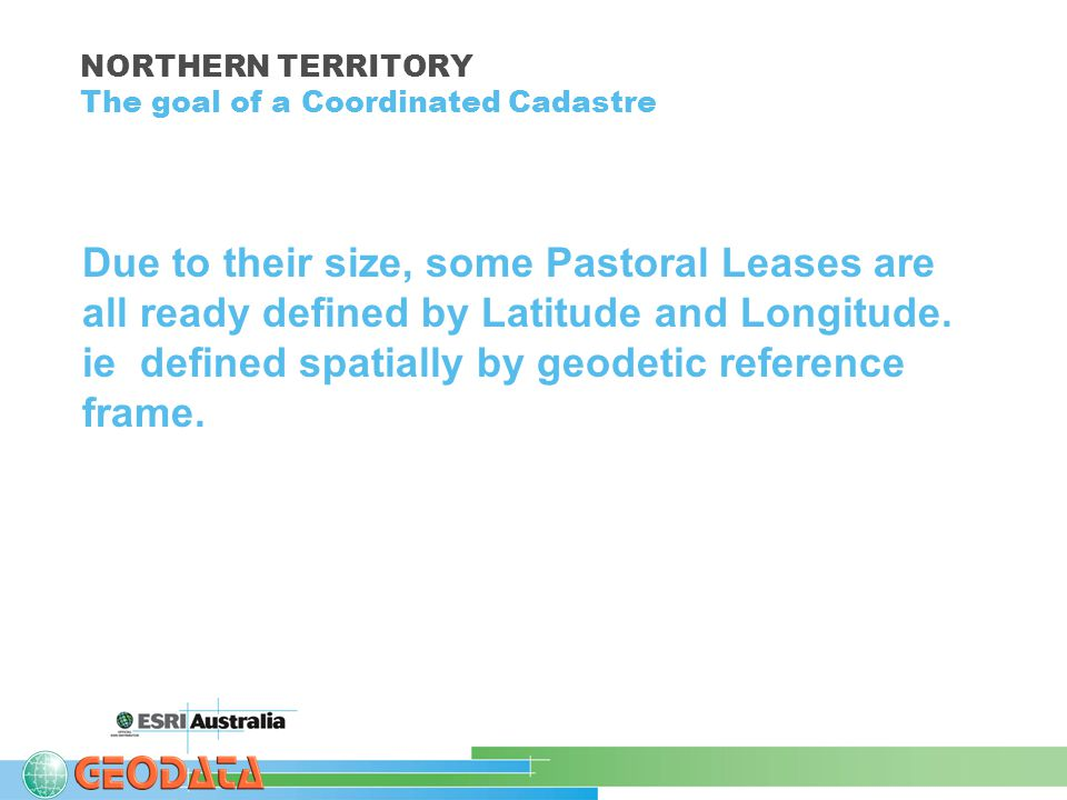 NORTHERN TERRITORY The goal of a Coordinated Cadastre Due to their size, some Pastoral Leases are all ready defined by Latitude and Longitude.