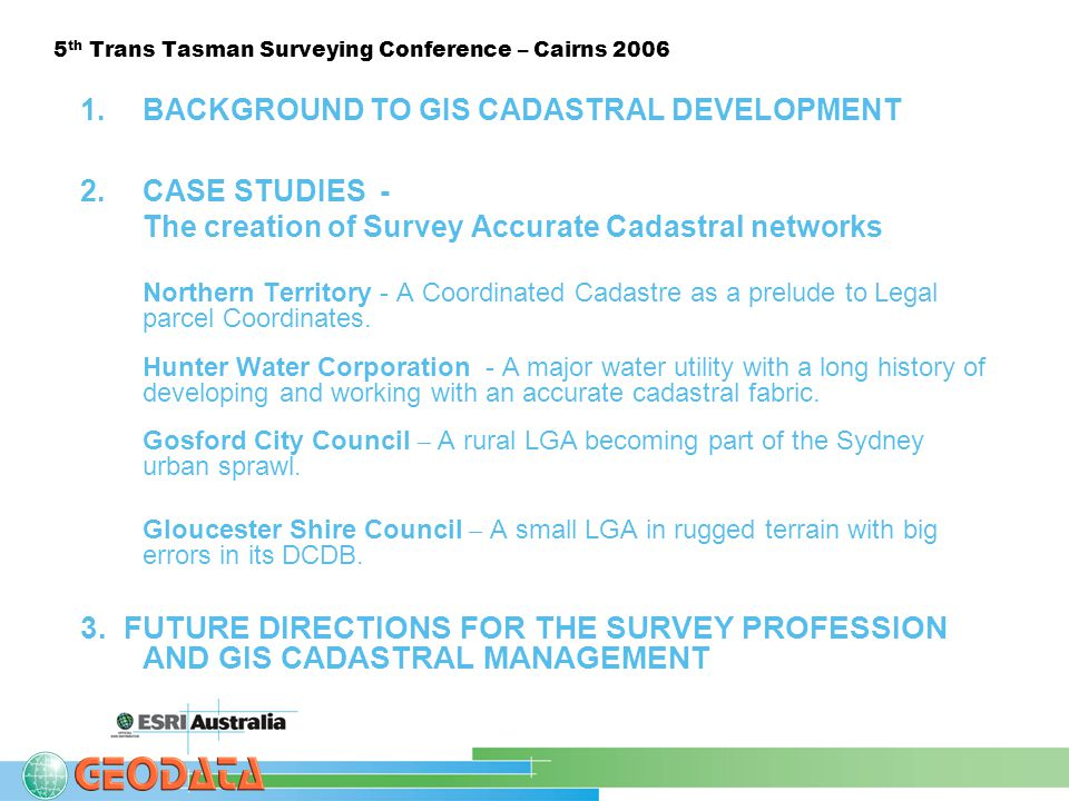5 th Trans Tasman Surveying Conference – Cairns 2006 1.BACKGROUND TO GIS CADASTRAL DEVELOPMENT 2.CASE STUDIES - The creation of Survey Accurate Cadastral networks Northern Territory - A Coordinated Cadastre as a prelude to Legal parcel Coordinates.