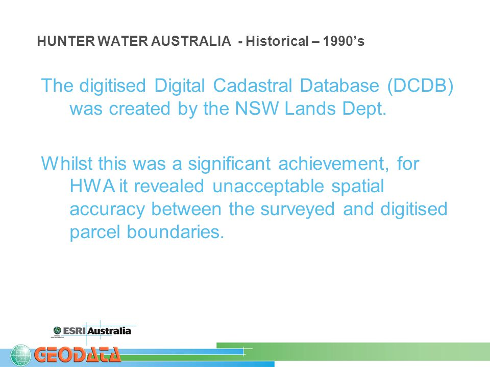 HUNTER WATER AUSTRALIA - Historical – 1990's The digitised Digital Cadastral Database (DCDB) was created by the NSW Lands Dept.