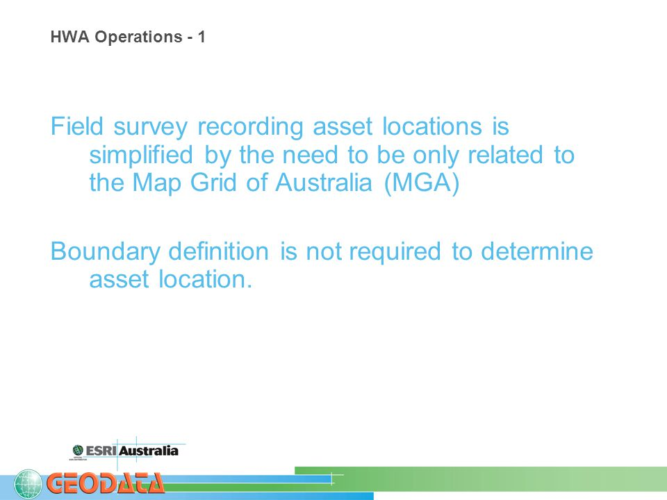 HWA Operations - 1 Field survey recording asset locations is simplified by the need to be only related to the Map Grid of Australia (MGA) Boundary definition is not required to determine asset location.