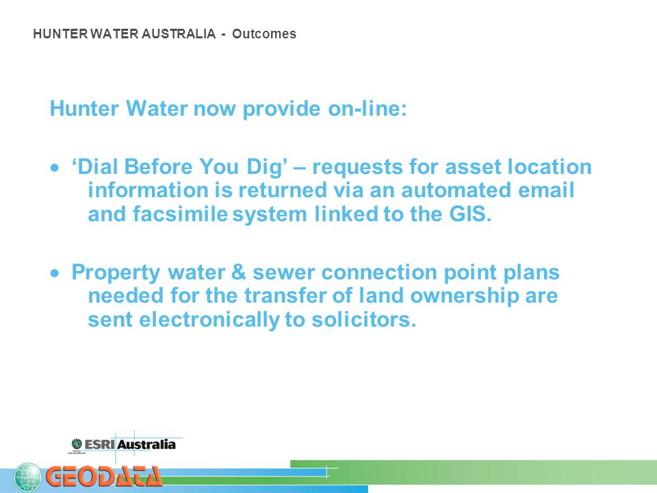 HUNTER WATER AUSTRALIA - Outcomes Hunter Water now provide on-line:  'Dial Before You Dig' – requests for asset location information is returned via an automated email and facsimile system linked to the GIS.
