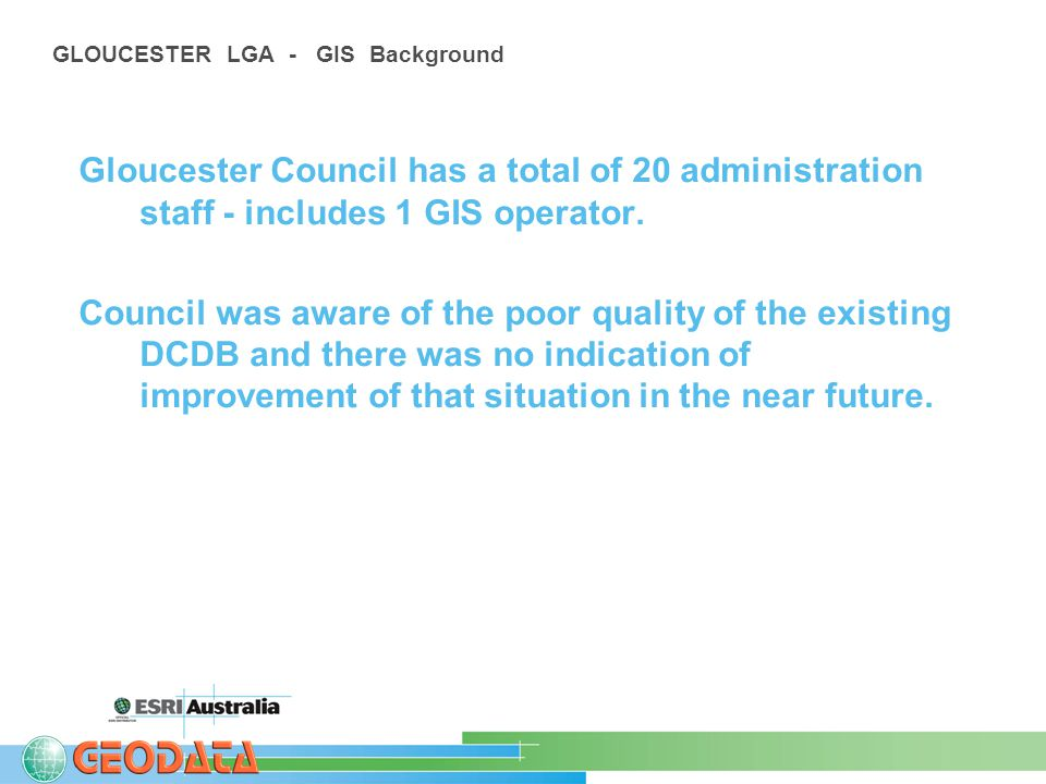 GLOUCESTER LGA - GIS Background Gloucester Council has a total of 20 administration staff - includes 1 GIS operator.