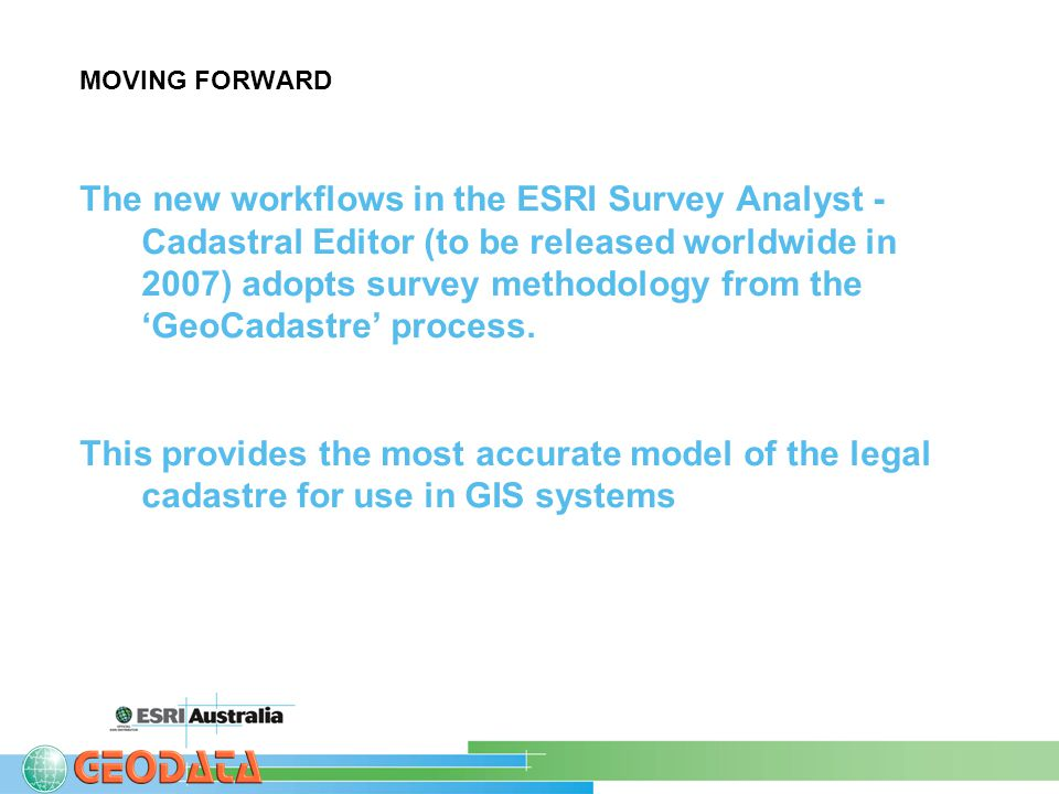 MOVING FORWARD The new workflows in the ESRI Survey Analyst - Cadastral Editor (to be released worldwide in 2007) adopts survey methodology from the 'GeoCadastre' process.