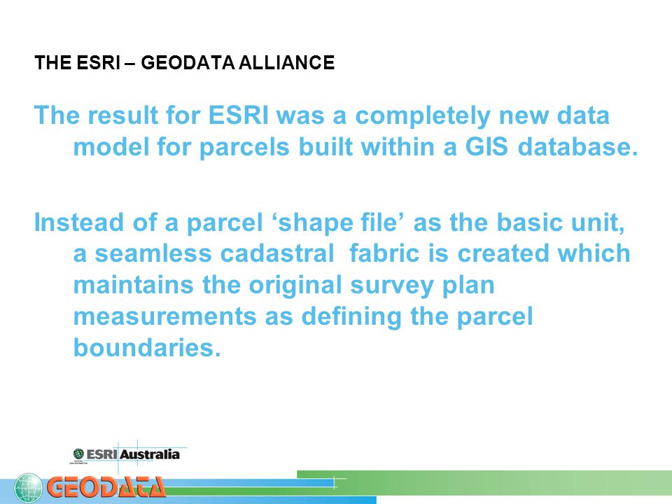 THE ESRI – GEODATA ALLIANCE The result for ESRI was a completely new data model for parcels built within a GIS database.