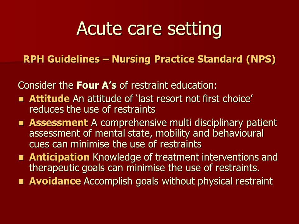 Individual Assessment Identify BOC Comprehensive Assessment Team approach Consider Triggers Consultation Plan of care developed Minimal restraint Applied (Short term) Ongoing monitoring Assess need for use & reduce risk Develop NEW care plan without use Restraint
