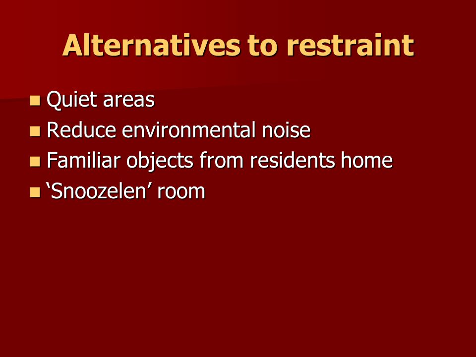 Alternatives to restraint Activities and programs to meet the needs of individuals, such as; Rehabilitation or exercise Rehabilitation or exercise Regular ambulation Regular ambulation Appropriate outlets for industrious people Appropriate outlets for industrious people Facilitate safe wandering behaviour Facilitate safe wandering behaviour falls prevention program falls prevention program