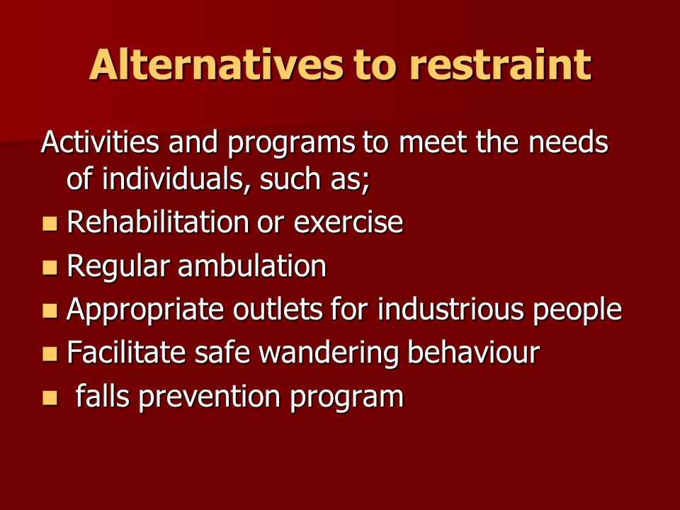 Alternatives to restraint Care interventions Improved observation skills Improved observation skills Regular evaluations Regular evaluations Individualised routines Individualised routines Strategies such as 'Best Friends' (key to me), Person Centered Care etc… (truly gettign to know the person to understand their unmet need) Strategies such as 'Best Friends' (key to me), Person Centered Care etc… (truly gettign to know the person to understand their unmet need)