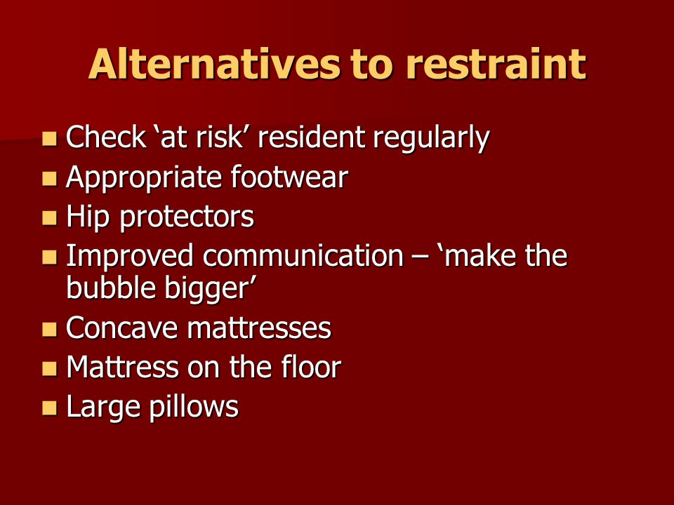 Alternatives to restraint Physiological strategies Comprehensive physical review Comprehensive physical review Medication review Medication review Treat infections Treat infections Pain management 'Pain Detective' Pain management 'Pain Detective' Physical alternatives to sedation – warm drink, comfort/TLC, soothing music Physical alternatives to sedation – warm drink, comfort/TLC, soothing music