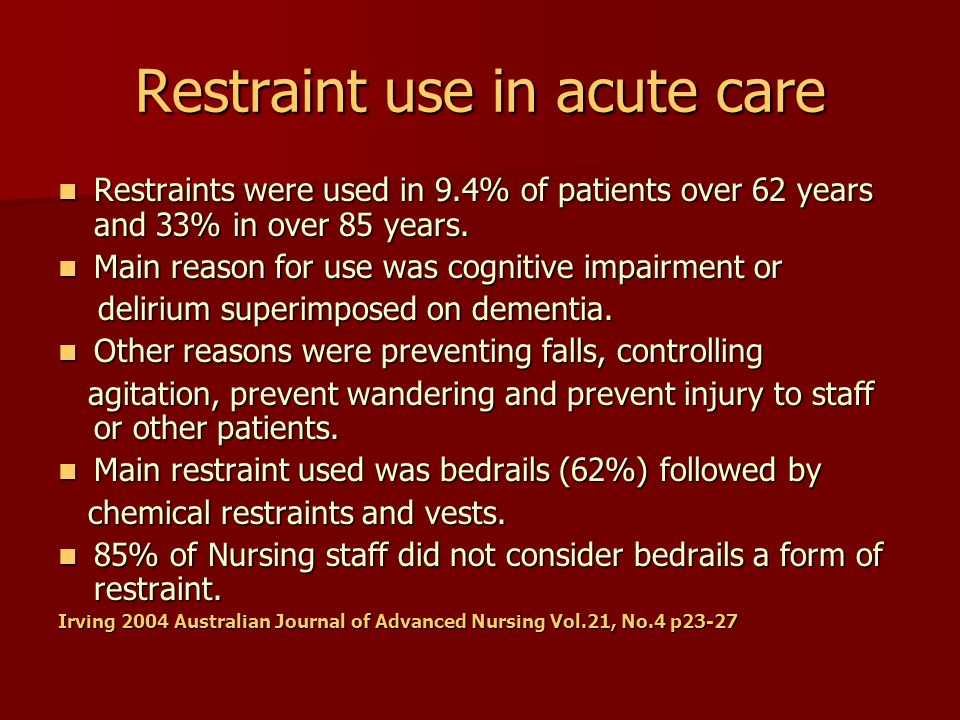 Restraint use in acute care Agitation reported in > 60% of hospitalised patients over 65 years old Agitation reported in > 60% of hospitalised patients over 65 years old Multiple restraint useage Multiple restraint useage Restrained patients tended to have longer hospital stay, more complications and increased likelihood of discharge to residential care.