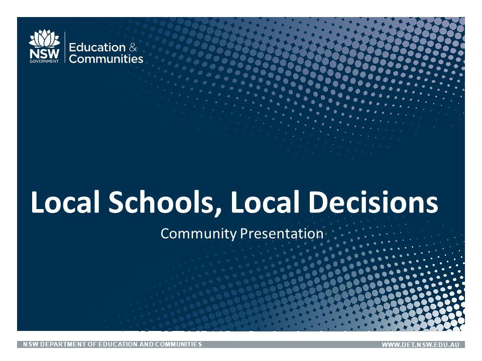 NSW DEPARTMENT OF EDUCATION AND COMMUNITIESWWW.DET.NSW.EDU.AU Community Presentation Local Schools, Local Decisions