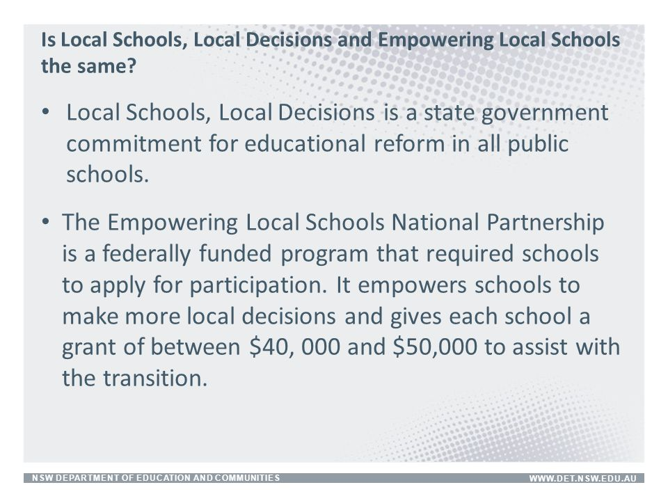 NSW DEPARTMENT OF EDUCATION AND COMMUNITIESWWW.DET.NSW.EDU.AU Is Local Schools, Local Decisions and Empowering Local Schools the same? Local Schools,