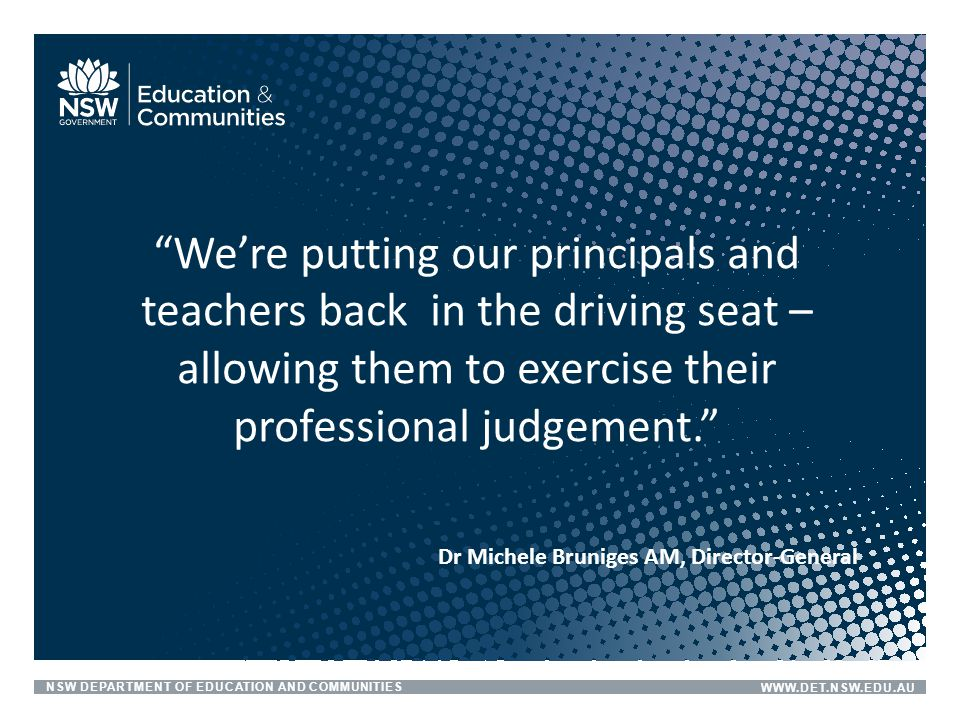 """NSW DEPARTMENT OF EDUCATION AND COMMUNITIESWWW.DET.NSW.EDU.AU Dr Michele Bruniges AM, Director-General """"We're putting our principals and teachers back"""
