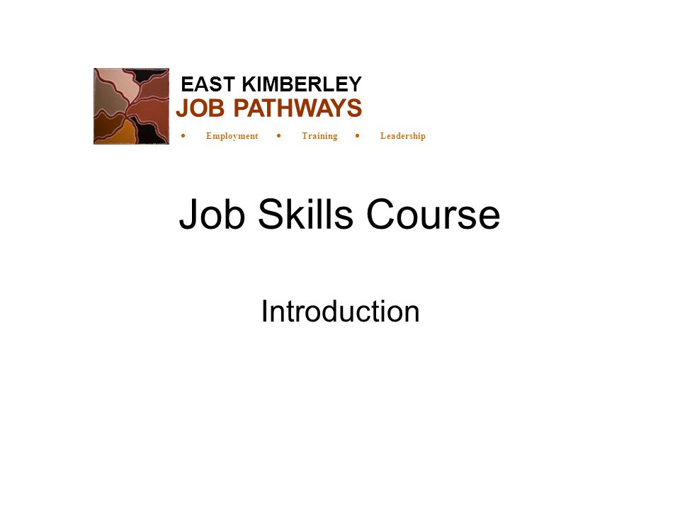 Job Skills Course Introduction EAST KIMBERLEY  Employment  Training  Leadership JOB PATHWAYS