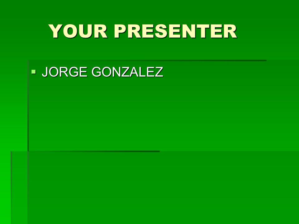 YOUR PRESENTER YOUR PRESENTER  JORGE GONZALEZ